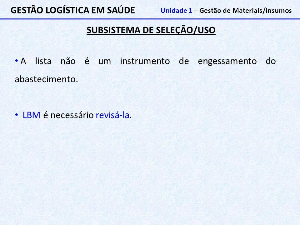 SUBSISTEMA DE SELEÇÃO/USO GESTÃO LOGÍSTICA EM SAÚDE Unidade 1 – Gestão de Materiais/insumos A lista não é um instrumento de engessamento do abastecime