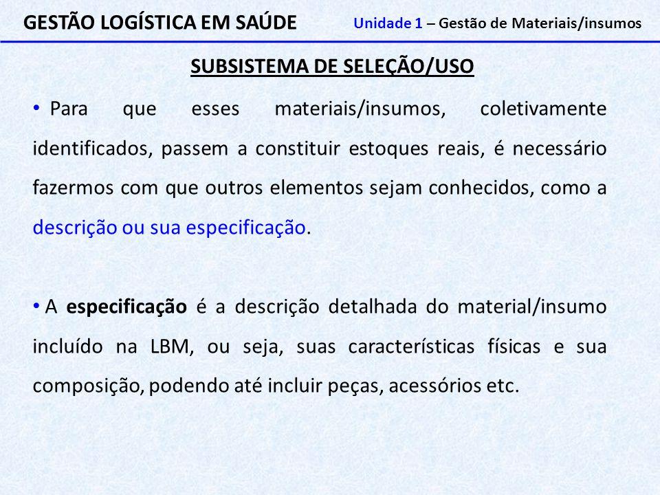 SUBSISTEMA DE SELEÇÃO/USO GESTÃO LOGÍSTICA EM SAÚDE Unidade 1 – Gestão de Materiais/insumos Para que esses materiais/insumos, coletivamente identifica
