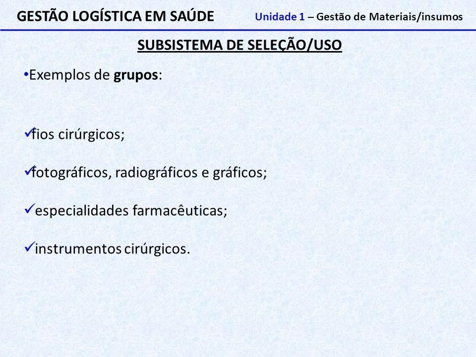 SUBSISTEMA DE SELEÇÃO/USO GESTÃO LOGÍSTICA EM SAÚDE Unidade 1 – Gestão de Materiais/insumos Exemplos de grupos: fios cirúrgicos; fotográficos, radiogr