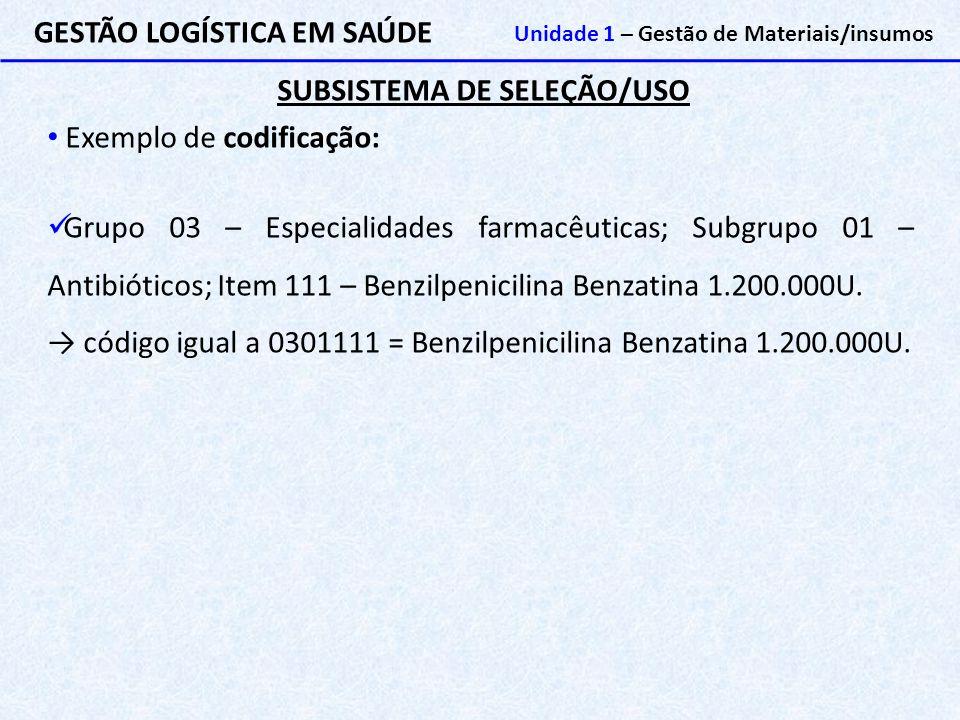 SUBSISTEMA DE SELEÇÃO/USO GESTÃO LOGÍSTICA EM SAÚDE Unidade 1 – Gestão de Materiais/insumos Exemplo de codificação: Grupo 03 – Especialidades farmacêu