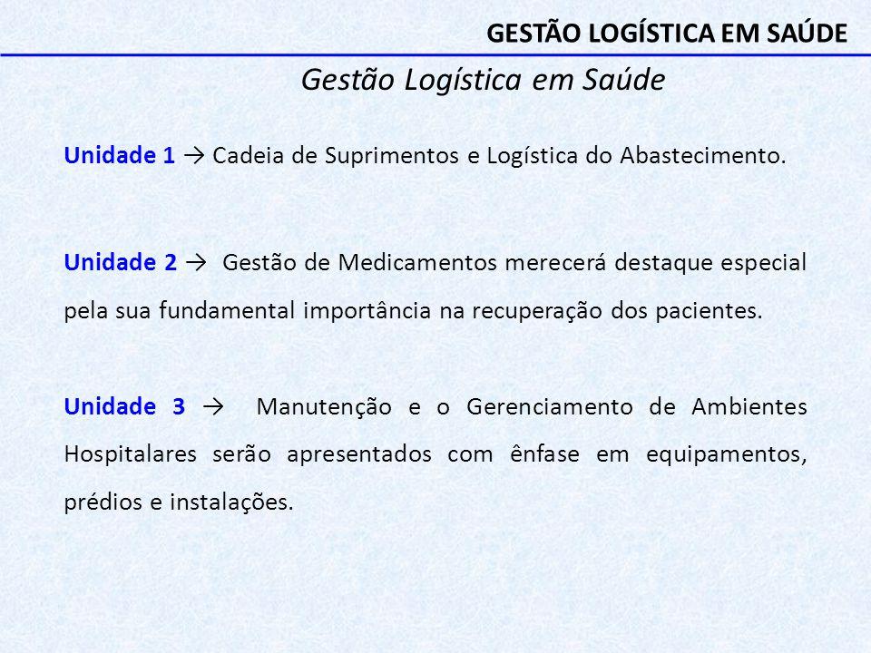 Gestão Logística em Saúde Unidade 1 → Cadeia de Suprimentos e Logística do Abastecimento. Unidade 2 → Gestão de Medicamentos merecerá destaque especia