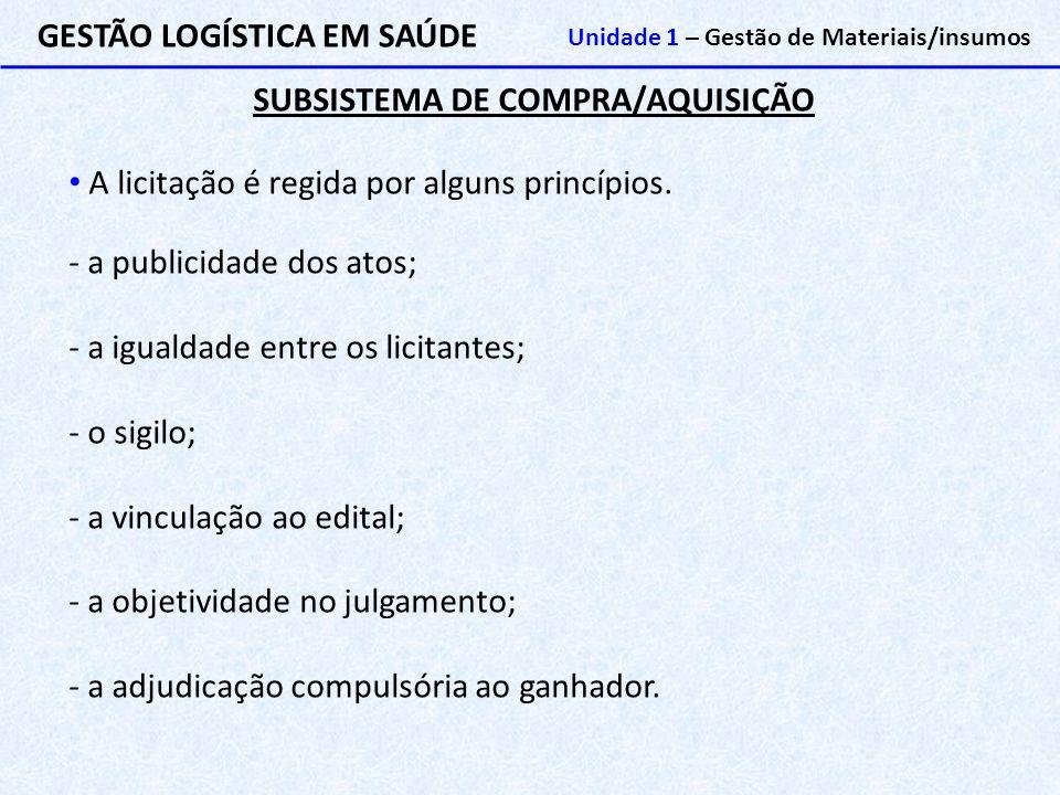 SUBSISTEMA DE COMPRA/AQUISIÇÃO GESTÃO LOGÍSTICA EM SAÚDE Unidade 1 – Gestão de Materiais/insumos A licitação é regida por alguns princípios. - a publi