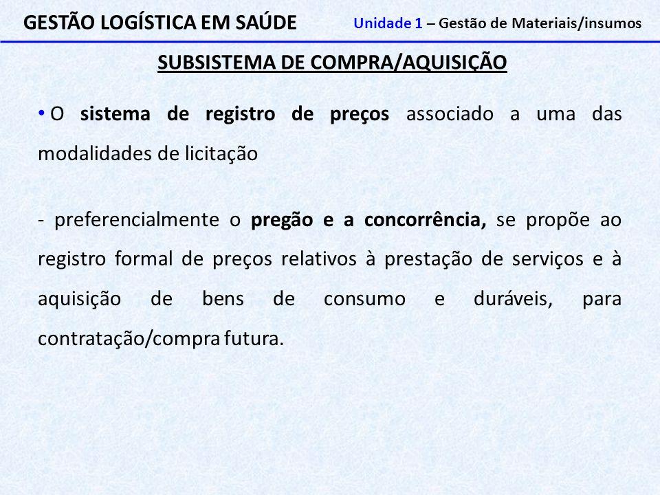 SUBSISTEMA DE COMPRA/AQUISIÇÃO GESTÃO LOGÍSTICA EM SAÚDE Unidade 1 – Gestão de Materiais/insumos O sistema de registro de preços associado a uma das m