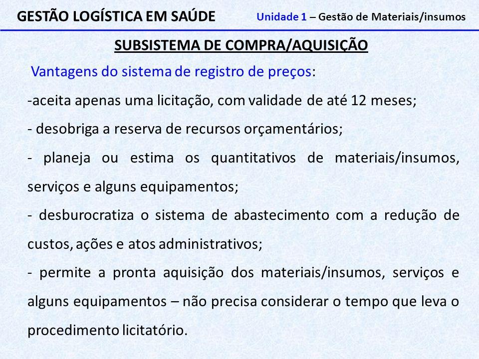 SUBSISTEMA DE COMPRA/AQUISIÇÃO GESTÃO LOGÍSTICA EM SAÚDE Unidade 1 – Gestão de Materiais/insumos Vantagens do sistema de registro de preços: -aceita a