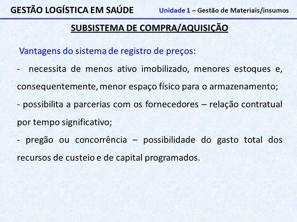 SUBSISTEMA DE COMPRA/AQUISIÇÃO GESTÃO LOGÍSTICA EM SAÚDE Unidade 1 – Gestão de Materiais/insumos Vantagens do sistema de registro de preços: - necessi