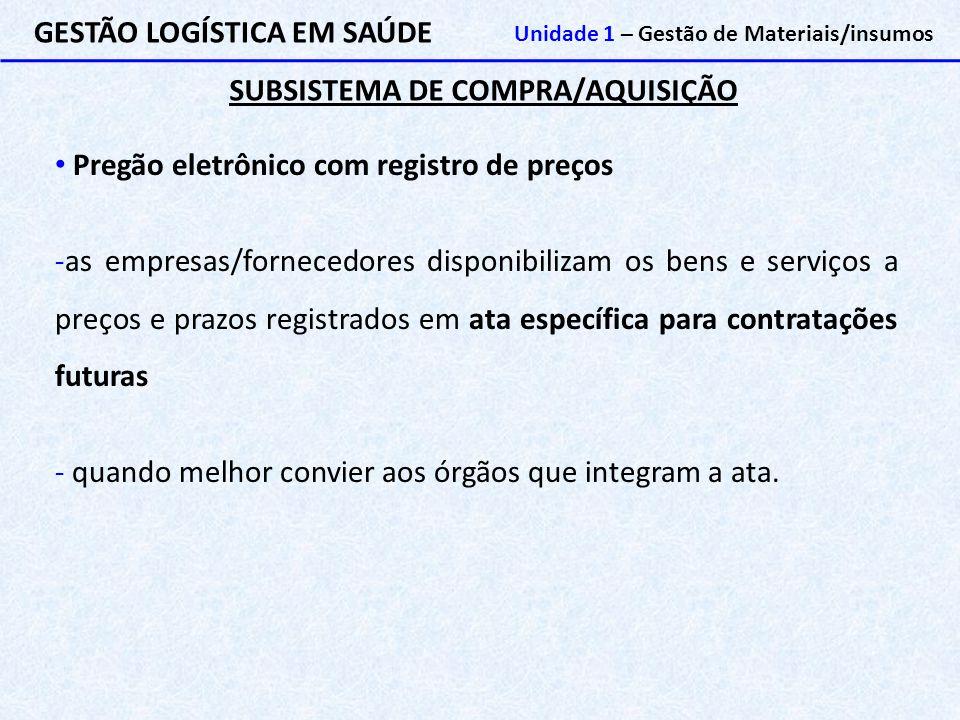 SUBSISTEMA DE COMPRA/AQUISIÇÃO GESTÃO LOGÍSTICA EM SAÚDE Unidade 1 – Gestão de Materiais/insumos Pregão eletrônico com registro de preços -as empresas