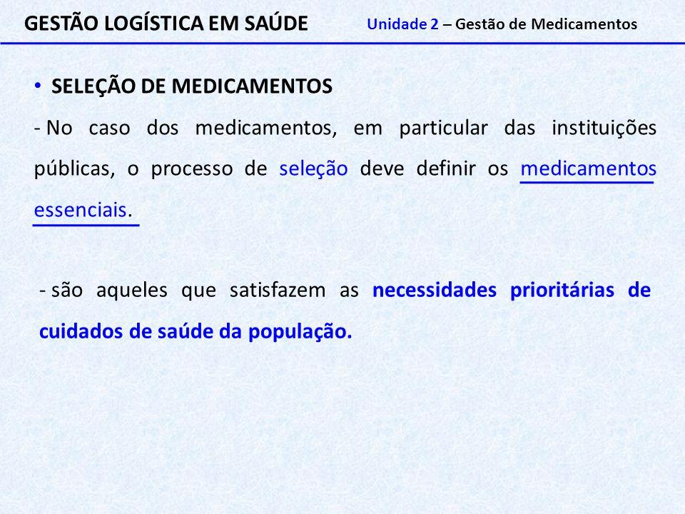 GESTÃO LOGÍSTICA EM SAÚDE Unidade 2 – Gestão de Medicamentos SELEÇÃO DE MEDICAMENTOS - No caso dos medicamentos, em particular das instituições públic