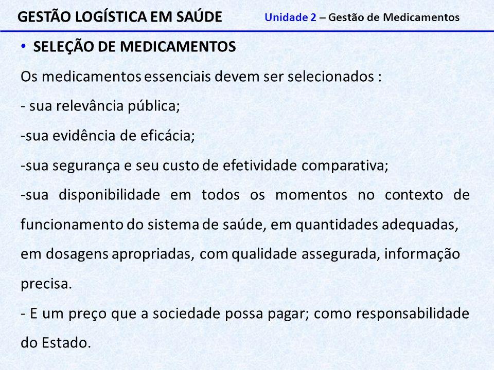 GESTÃO LOGÍSTICA EM SAÚDE Unidade 2 – Gestão de Medicamentos SELEÇÃO DE MEDICAMENTOS Os medicamentos essenciais devem ser selecionados : - sua relevân
