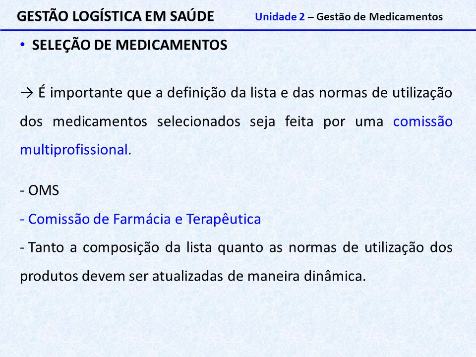 GESTÃO LOGÍSTICA EM SAÚDE Unidade 2 – Gestão de Medicamentos SELEÇÃO DE MEDICAMENTOS → É importante que a definição da lista e das normas de utilizaçã