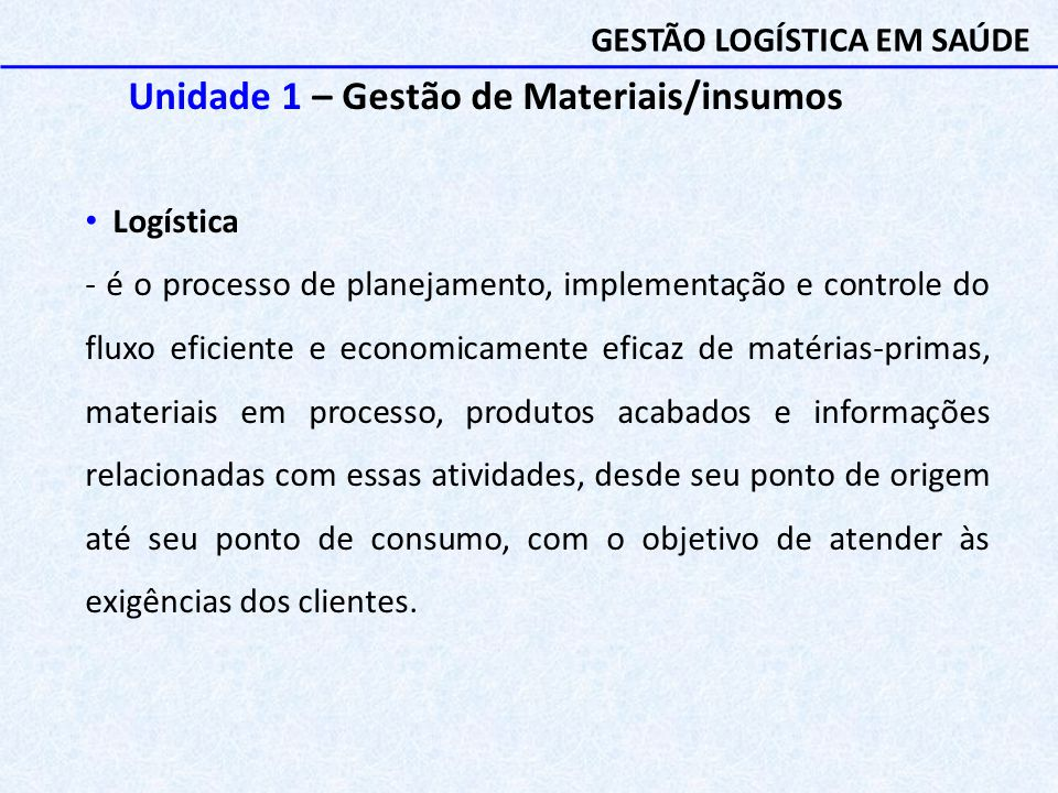 Unidade 1 – Gestão de Materiais/insumos Logística - é o processo de planejamento, implementação e controle do fluxo eficiente e economicamente eficaz