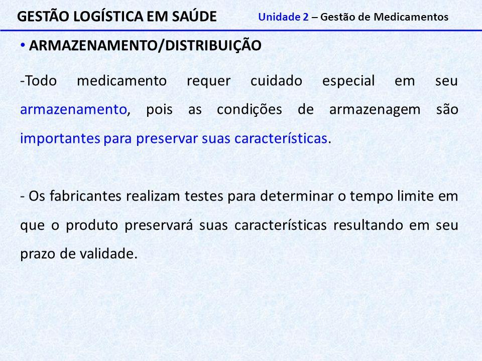 GESTÃO LOGÍSTICA EM SAÚDE Unidade 2 – Gestão de Medicamentos ARMAZENAMENTO/DISTRIBUIÇÃO -Todo medicamento requer cuidado especial em seu armazenamento