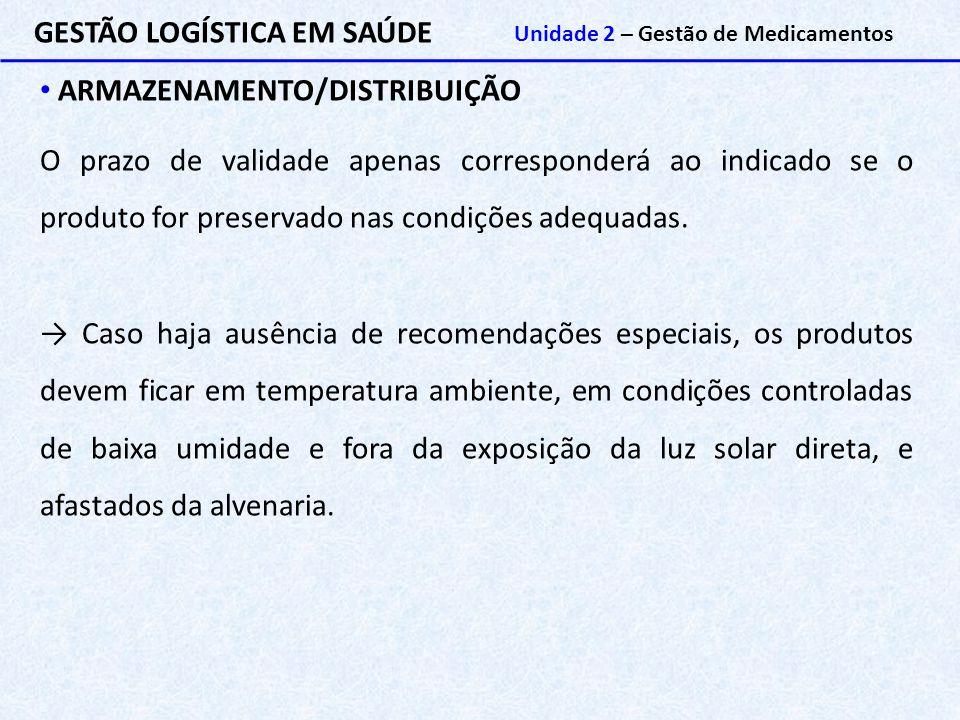 GESTÃO LOGÍSTICA EM SAÚDE Unidade 2 – Gestão de Medicamentos ARMAZENAMENTO/DISTRIBUIÇÃO O prazo de validade apenas corresponderá ao indicado se o prod