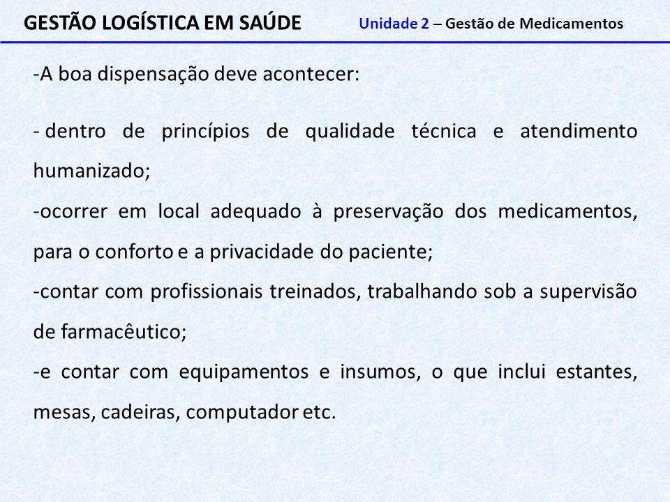 GESTÃO LOGÍSTICA EM SAÚDE Unidade 2 – Gestão de Medicamentos -A boa dispensação deve acontecer: - dentro de princípios de qualidade técnica e atendime