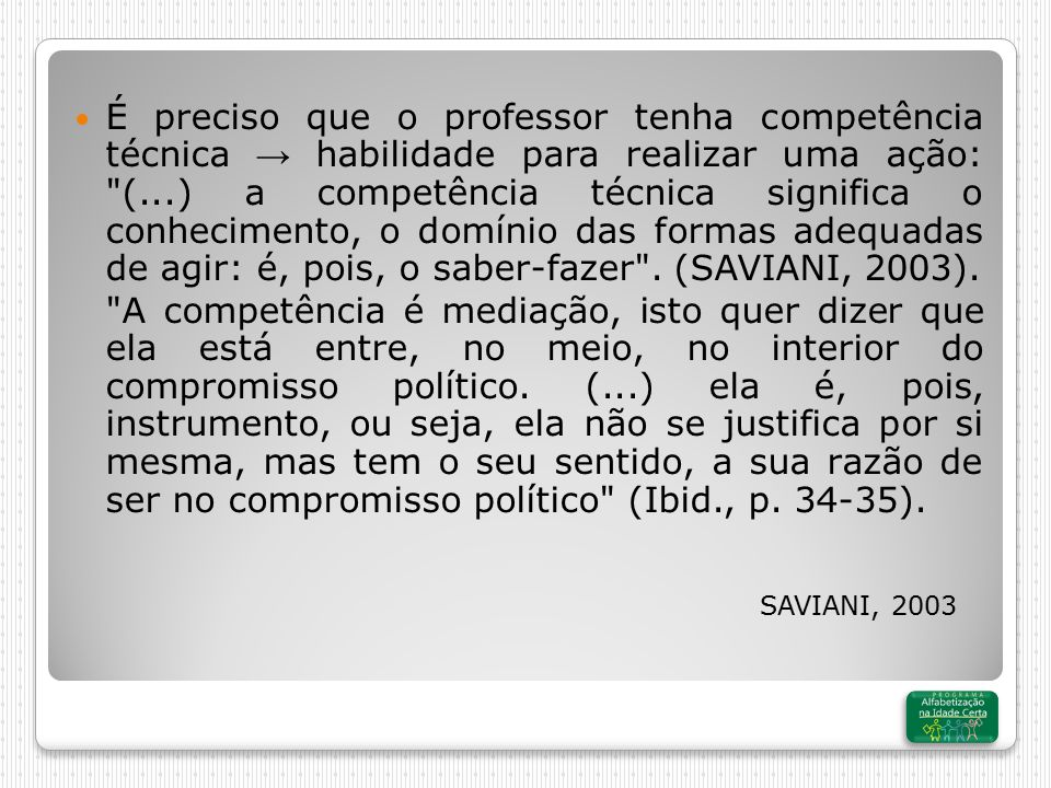 SAVIANI, 2003 É preciso que o professor tenha competência técnica → habilidade para realizar uma ação: (...) a competência técnica significa o conhecimento, o domínio das formas adequadas de agir: é, pois, o saber-fazer .