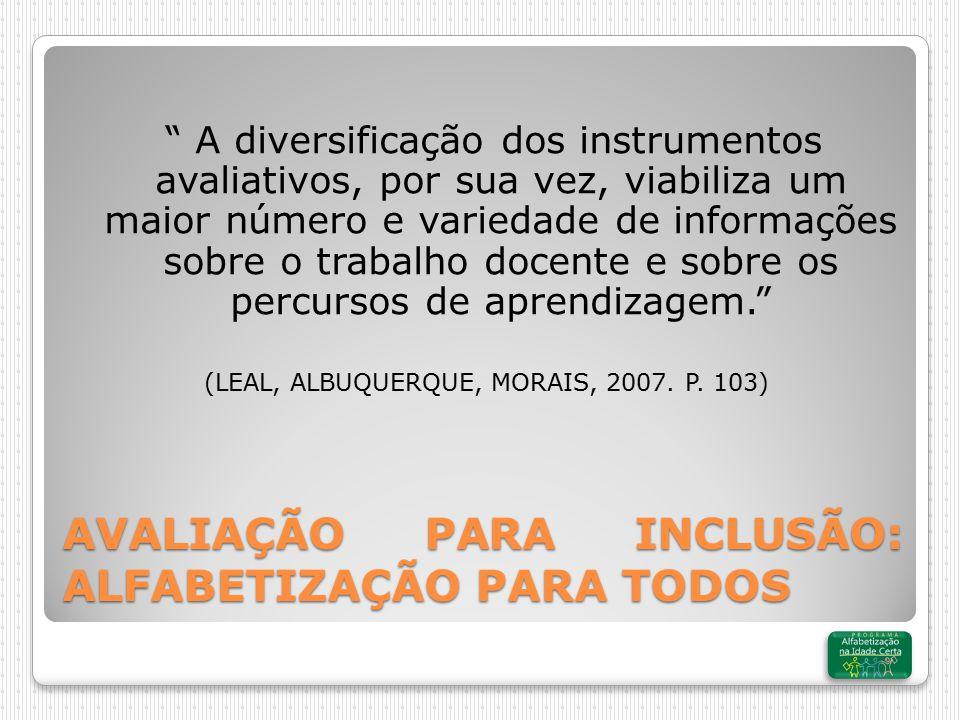 AVALIAÇÃO PARA INCLUSÃO: ALFABETIZAÇÃO PARA TODOS A diversificação dos instrumentos avaliativos, por sua vez, viabiliza um maior número e variedade de informações sobre o trabalho docente e sobre os percursos de aprendizagem. (LEAL, ALBUQUERQUE, MORAIS, 2007.