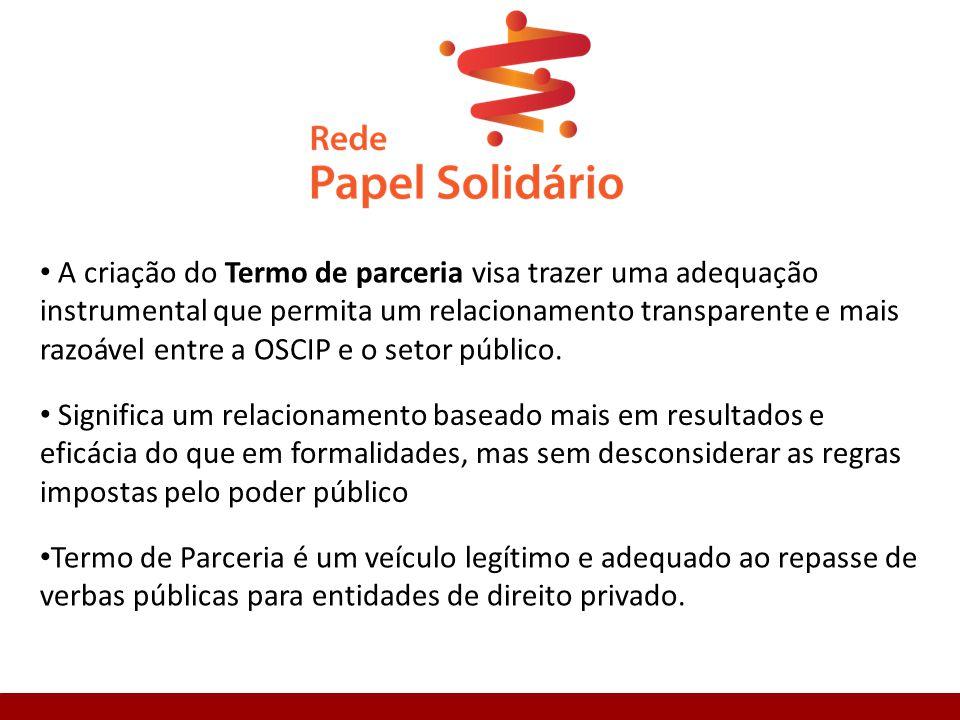 A criação do Termo de parceria visa trazer uma adequação instrumental que permita um relacionamento transparente e mais razoável entre a OSCIP e o setor público.