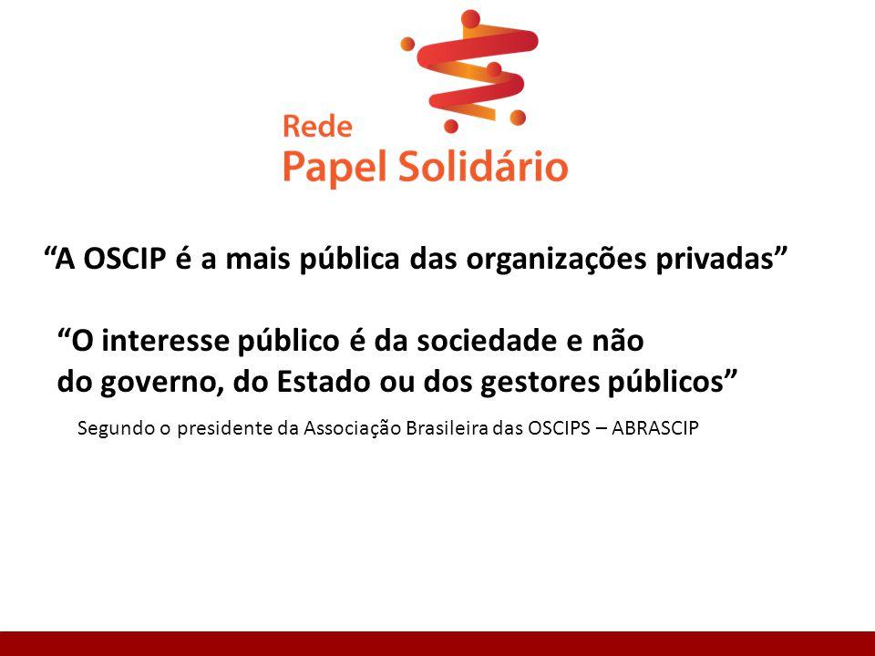 A OSCIP é a mais pública das organizações privadas O interesse público é da sociedade e não do governo, do Estado ou dos gestores públicos Segundo o presidente da Associação Brasileira das OSCIPS – ABRASCIP
