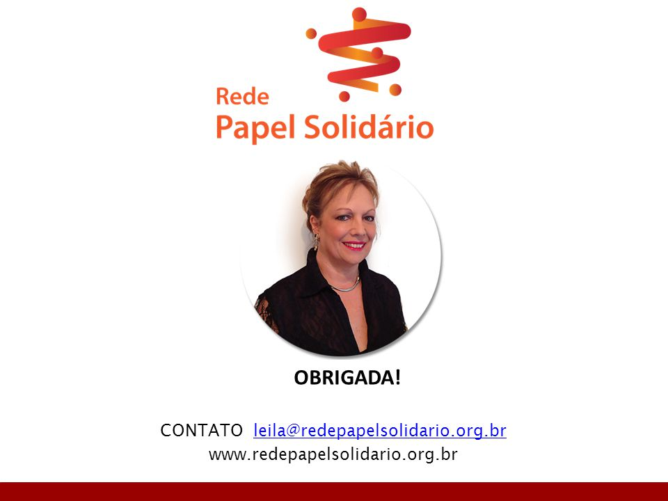 CONTATO leila@redepapelsolidario.org.brleila@redepapelsolidario.org.br www.redepapelsolidario.org.br OBRIGADA!
