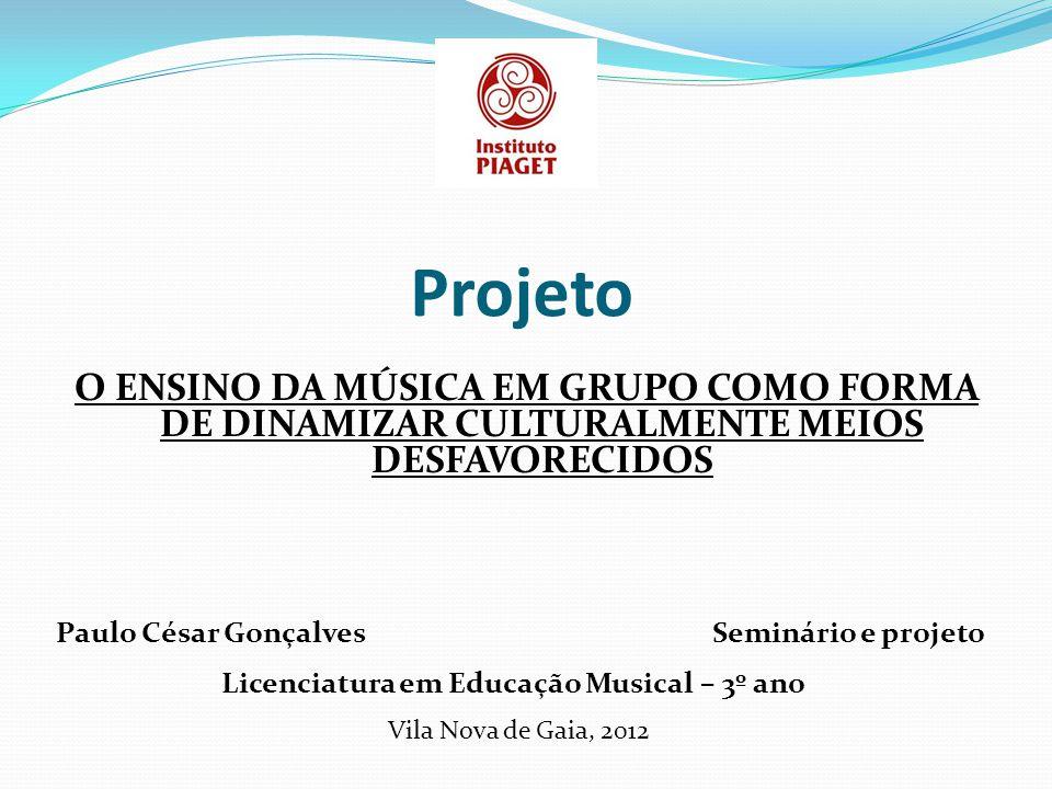 Projeto O ENSINO DA MÚSICA EM GRUPO COMO FORMA DE DINAMIZAR CULTURALMENTE MEIOS DESFAVORECIDOS Paulo César Gonçalves Licenciatura em Educação Musical