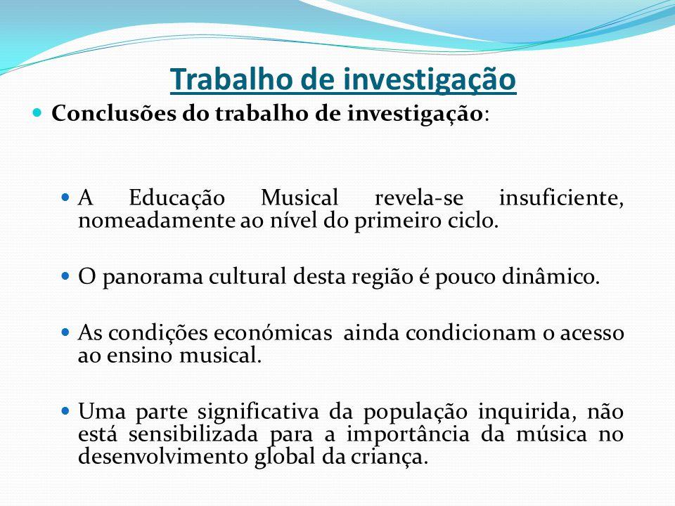Trabalho de investigação Conclusões do trabalho de investigação: A Educação Musical revela-se insuficiente, nomeadamente ao nível do primeiro ciclo. O