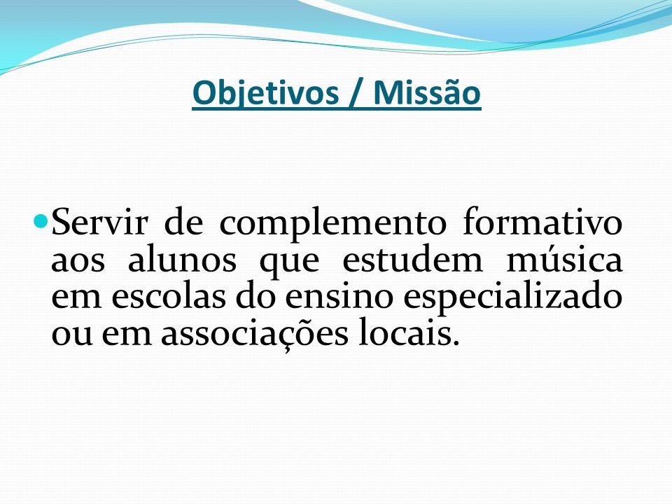 Objetivos / Missão Servir de complemento formativo aos alunos que estudem música em escolas do ensino especializado ou em associações locais.