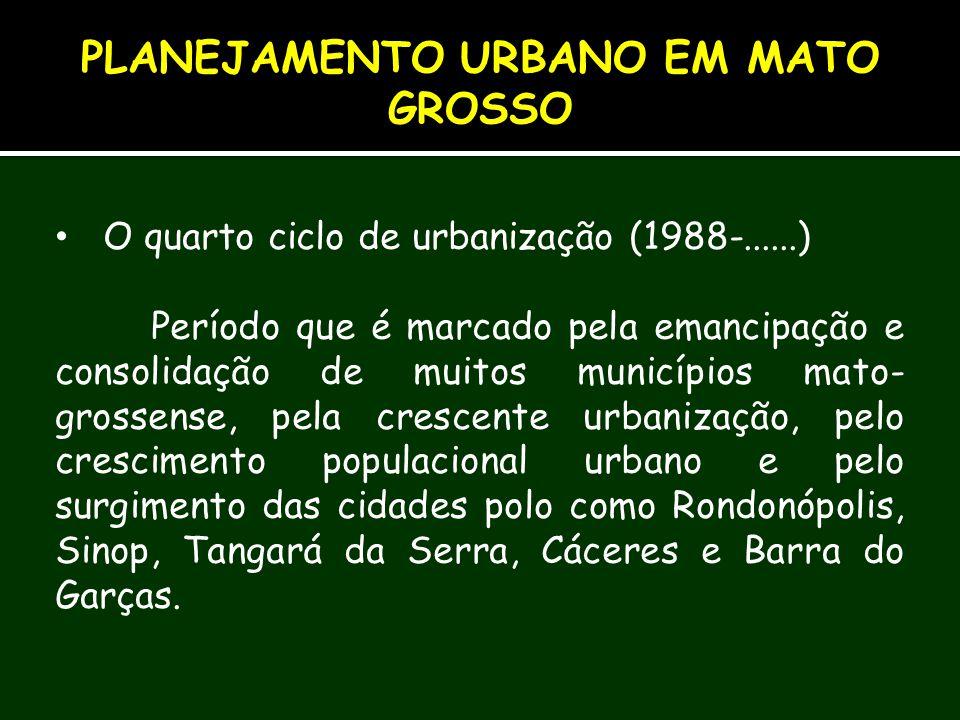 O quarto ciclo de urbanização (1988-......) Período que é marcado pela emancipação e consolidação de muitos municípios mato- grossense, pela crescente