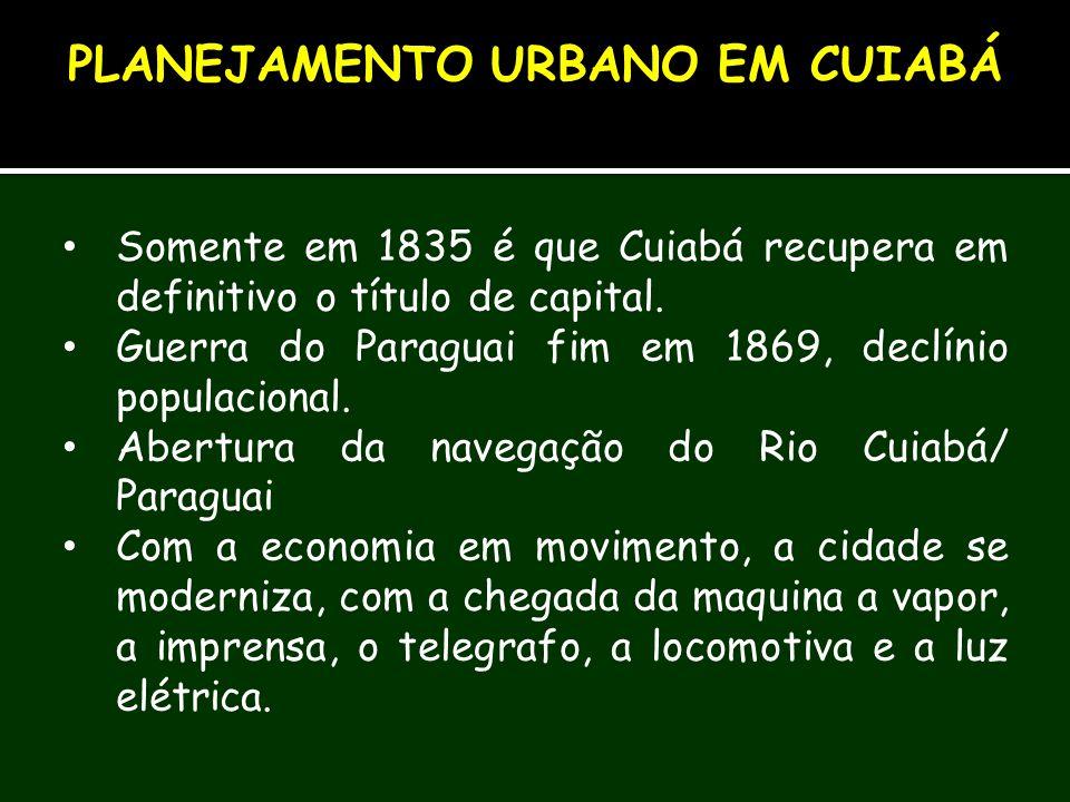 Somente em 1835 é que Cuiabá recupera em definitivo o título de capital. Guerra do Paraguai fim em 1869, declínio populacional. Abertura da navegação