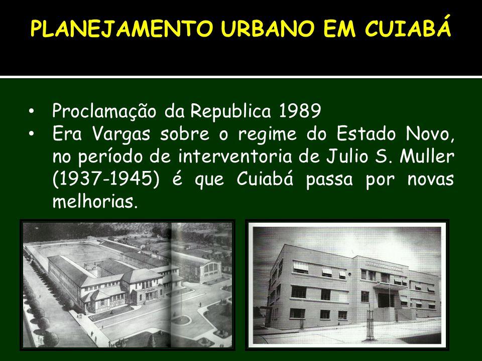 Proclamação da Republica 1989 Era Vargas sobre o regime do Estado Novo, no período de interventoria de Julio S. Muller (1937-1945) é que Cuiabá passa