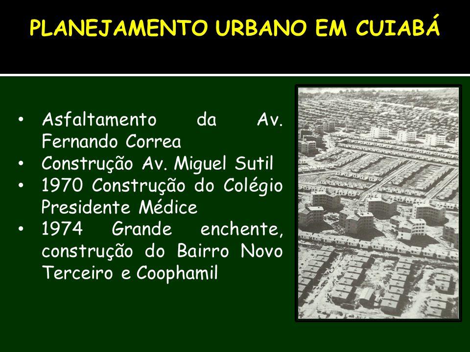 Asfaltamento da Av. Fernando Correa Construção Av. Miguel Sutil 1970 Construção do Colégio Presidente Médice 1974 Grande enchente, construção do Bairr