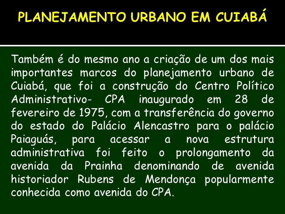Também é do mesmo ano a criação de um dos mais importantes marcos do planejamento urbano de Cuiabá, que foi a construção do Centro Político Administra