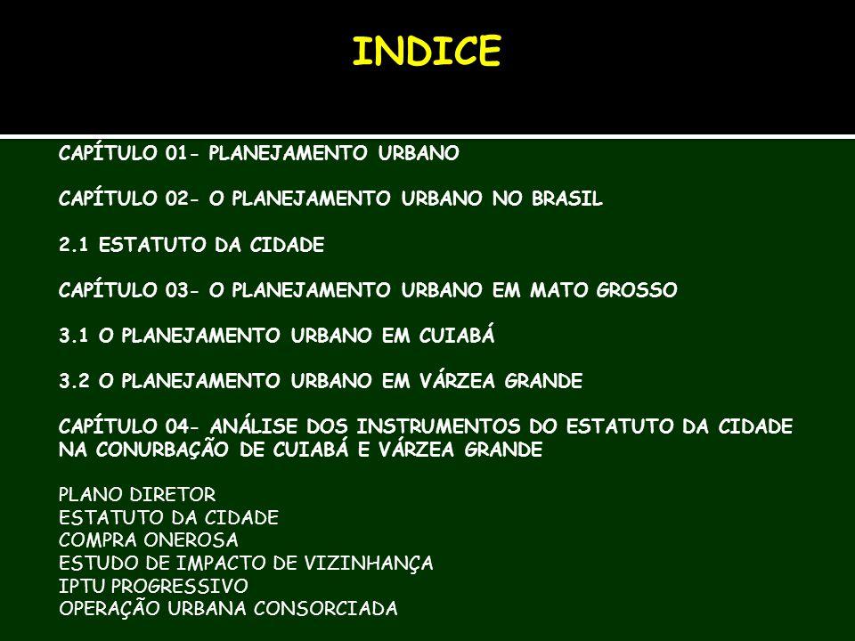 CAPÍTULO 01- PLANEJAMENTO URBANO CAPÍTULO 02- O PLANEJAMENTO URBANO NO BRASIL 2.1 ESTATUTO DA CIDADE CAPÍTULO 03- O PLANEJAMENTO URBANO EM MATO GROSSO