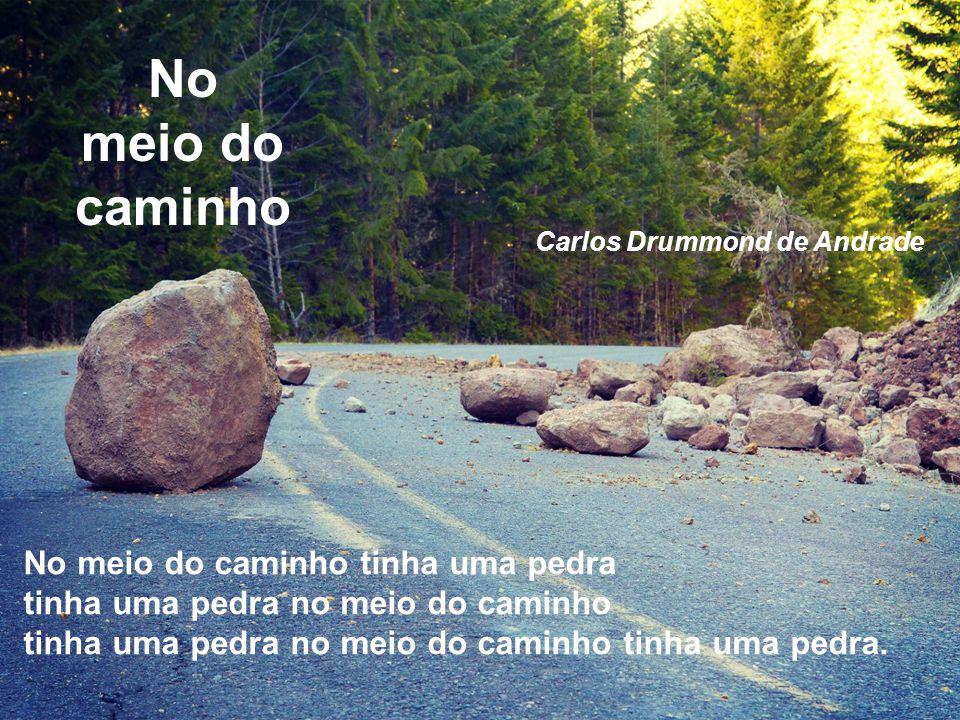 No meio do caminho No meio do caminho tinha uma pedra tinha uma pedra no meio do caminho tinha uma pedra no meio do caminho tinha uma pedra. Carlos Dr
