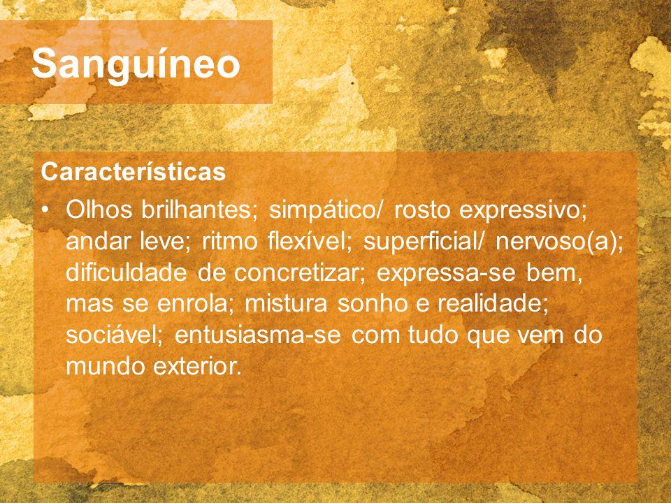 Sanguíneo Características Olhos brilhantes; simpático/ rosto expressivo; andar leve; ritmo flexível; superficial/ nervoso(a); dificuldade de concretiz