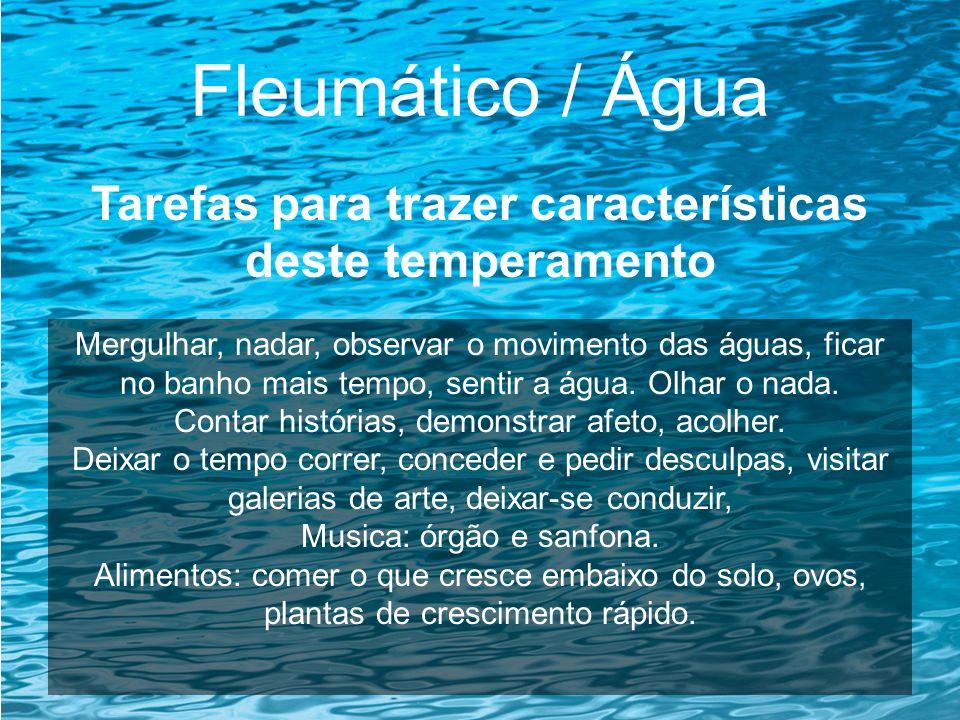 Fleumático / Água Tarefas para trazer características deste temperamento Mergulhar, nadar, observar o movimento das águas, ficar no banho mais tempo,