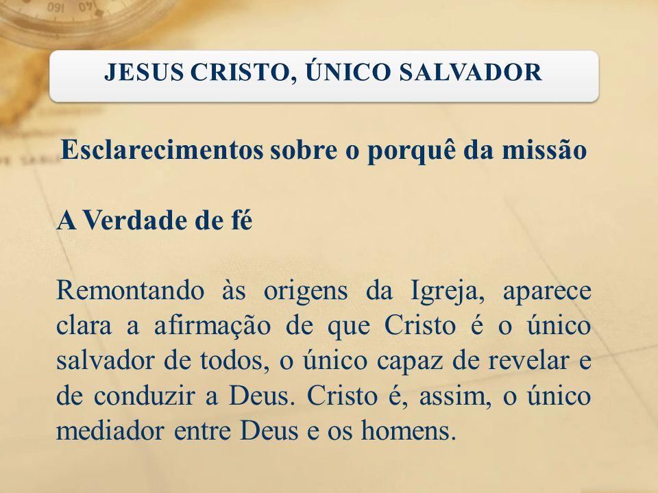 Esclarecimentos sobre o porquê da missão A Verdade de fé Remontando às origens da Igreja, aparece clara a afirmação de que Cristo é o único salvador d
