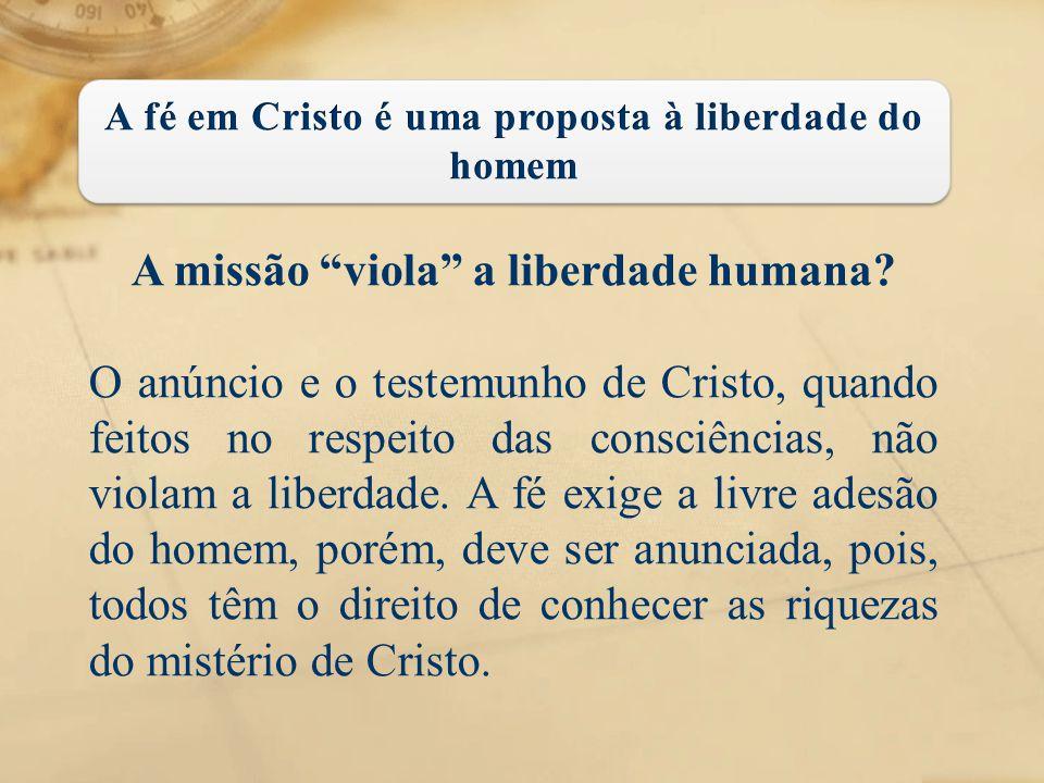 """A missão """"viola"""" a liberdade humana? O anúncio e o testemunho de Cristo, quando feitos no respeito das consciências, não violam a liberdade. A fé exig"""