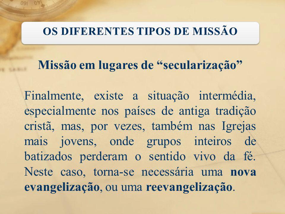 """Missão em lugares de """"secularização"""" Finalmente, existe a situação intermédia, especialmente nos países de antiga tradição cristã, mas, por vezes, tam"""