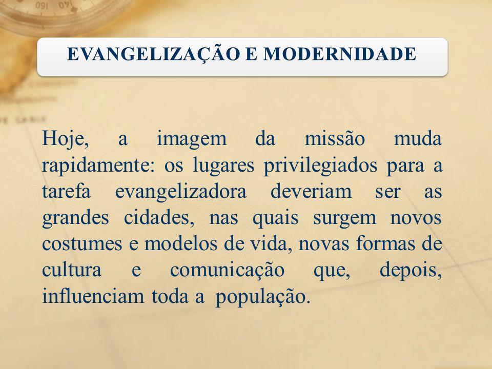 Hoje, a imagem da missão muda rapidamente: os lugares privilegiados para a tarefa evangelizadora deveriam ser as grandes cidades, nas quais surgem nov