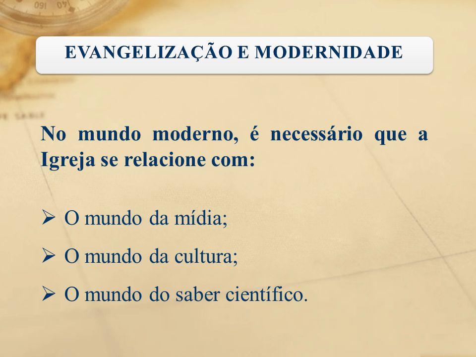 No mundo moderno, é necessário que a Igreja se relacione com:  O mundo da mídia;  O mundo da cultura;  O mundo do saber científico.