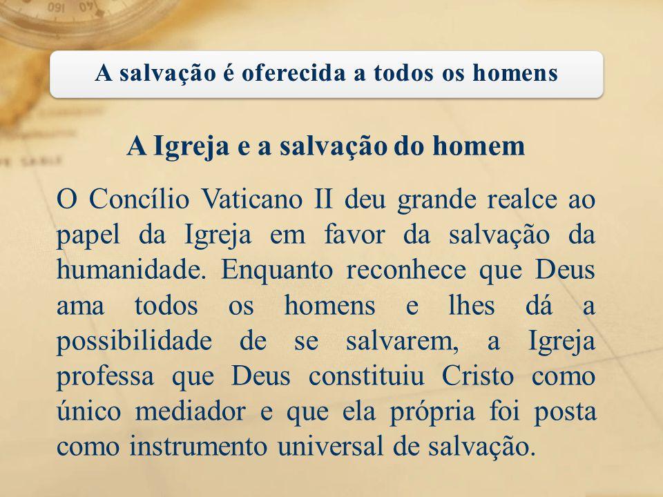 A Igreja e a salvação do homem O Concílio Vaticano II deu grande realce ao papel da Igreja em favor da salvação da humanidade. Enquanto reconhece que