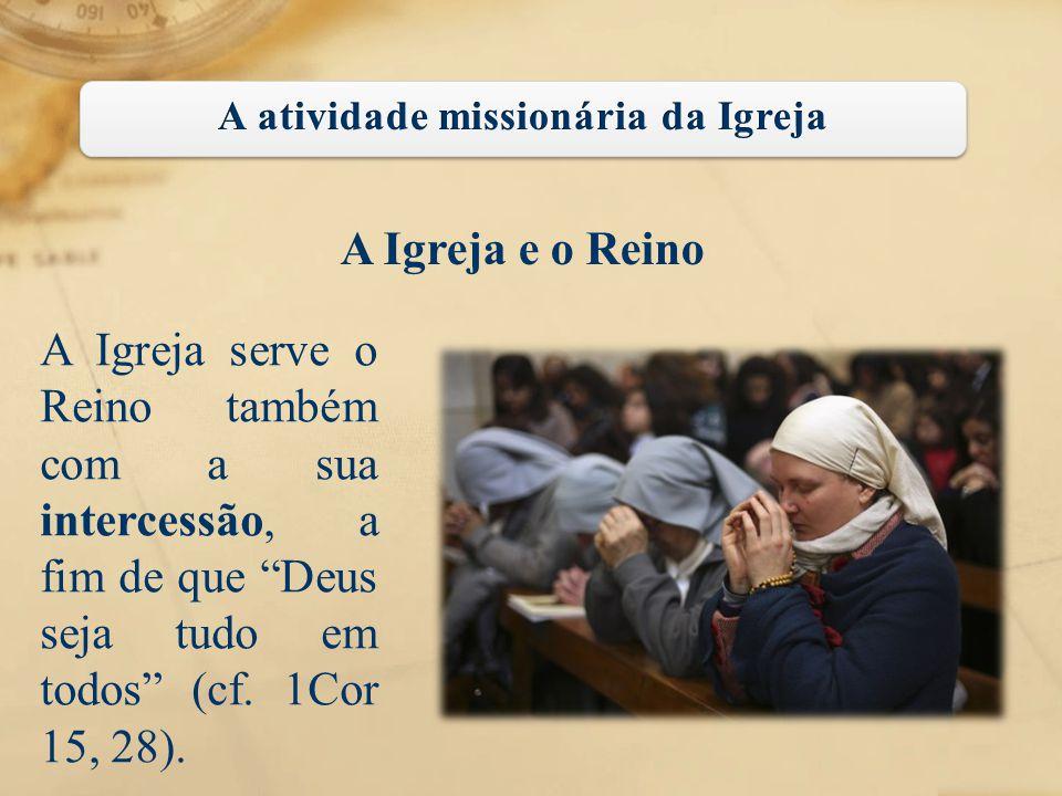 """A Igreja e o Reino A Igreja serve o Reino também com a sua intercessão, a fim de que """"Deus seja tudo em todos"""" (cf. 1Cor 15, 28)."""