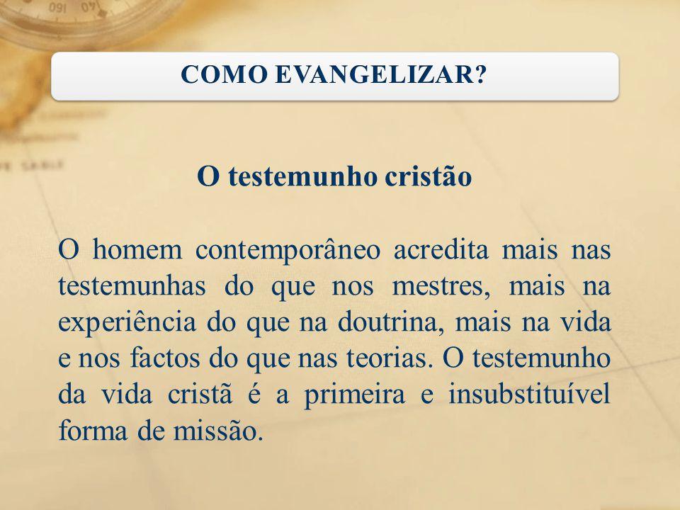 O testemunho cristão O homem contemporâneo acredita mais nas testemunhas do que nos mestres, mais na experiência do que na doutrina, mais na vida e no
