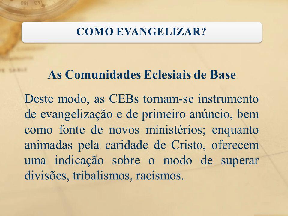 As Comunidades Eclesiais de Base Deste modo, as CEBs tornam-se instrumento de evangelização e de primeiro anúncio, bem como fonte de novos ministérios
