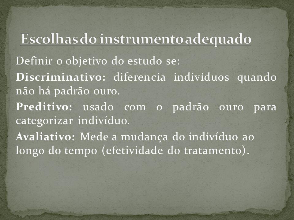 Definir o objetivo do estudo se: Discriminativo: diferencia indivíduos quando não há padrão ouro. Preditivo: usado com o padrão ouro para categorizar