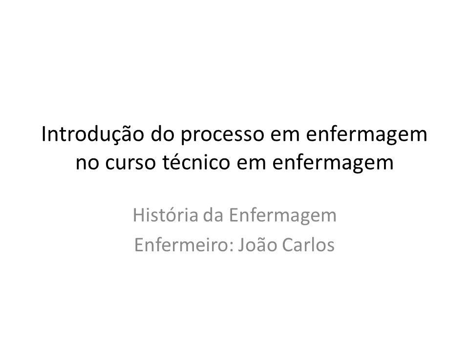 Introdução do processo em enfermagem no curso técnico em enfermagem História da Enfermagem Enfermeiro: João Carlos