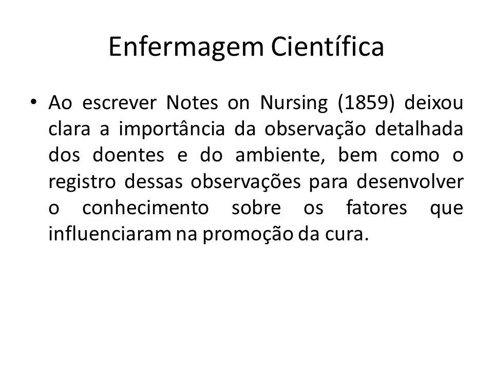 Enfermagem Científica Ao escrever Notes on Nursing (1859) deixou clara a importância da observação detalhada dos doentes e do ambiente, bem como o registro dessas observações para desenvolver o conhecimento sobre os fatores que influenciaram na promoção da cura.