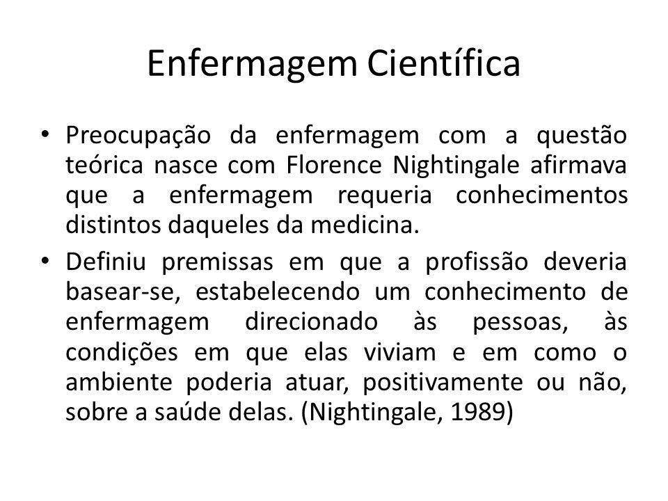Enfermagem Científica Preocupação da enfermagem com a questão teórica nasce com Florence Nightingale afirmava que a enfermagem requeria conhecimentos distintos daqueles da medicina.