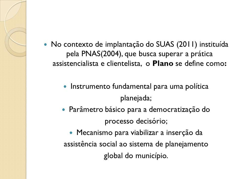 No contexto de implantação do SUAS (2011) instituída pela PNAS(2004), que busca superar a prática assistencialista e clientelista, o Plano se define c