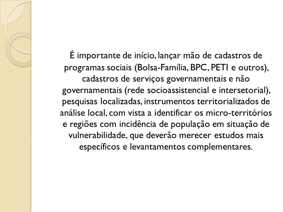 É importante de início, lançar mão de cadastros de programas sociais (Bolsa-Família, BPC, PETI e outros), cadastros de serviços governamentais e não g