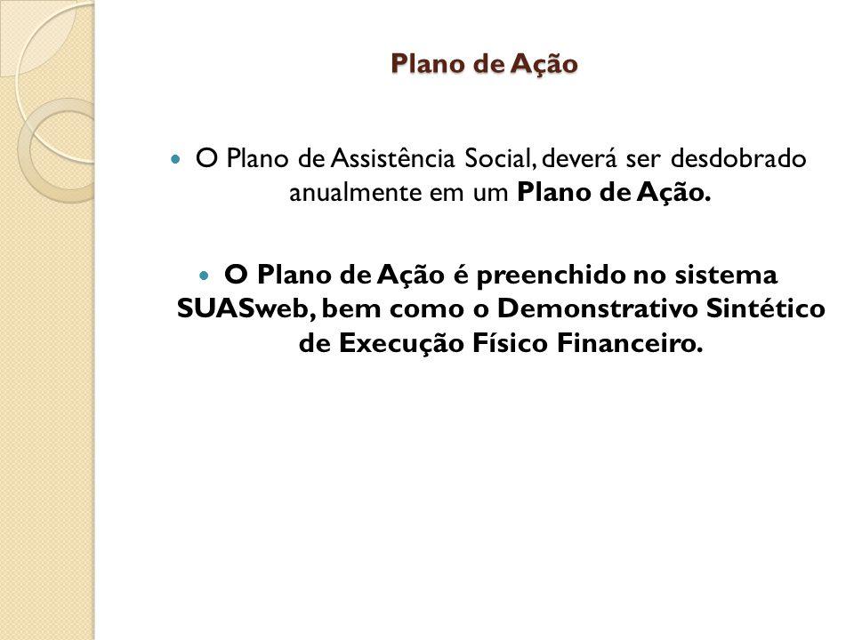Plano de Ação O Plano de Assistência Social, deverá ser desdobrado anualmente em um Plano de Ação. O Plano de Ação é preenchido no sistema SUASweb, be